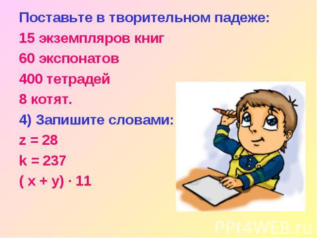 Поставьте в творительном падеже: 15 экземпляров книг 60 экспонатов 400 тетрадей 8 котят. 4) Запишите словами: z = 28 k = 237 ( x + y) · 11