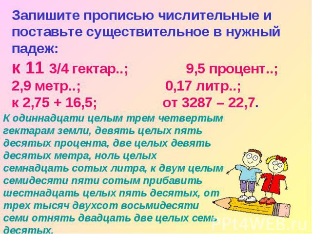 Запишите прописью числительные и поставьте существительное в нужный падеж: к 11 3/4 гектар..; 9,5 процент..; 2,9 метр..; 0,17 литр..; к 2,75 + 16,5; от 3287 – 22,7. К одиннадцати целым трем четвертым гектарам земли, девять целых пять десятых процент…