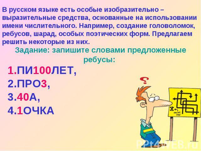 В русском языке есть особые изобразительно – выразительные средства, основанные на использовании имени числительного. Например, создание головоломок, ребусов, шарад, особых поэтических форм. Предлагаем решить некоторые из них. Задание: запишите слов…
