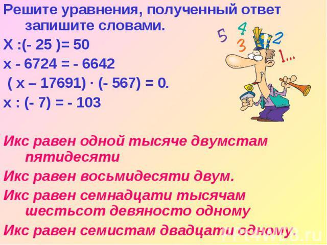 Решите уравнения, полученный ответ запишите словами. Х :(- 25 )= 50 x - 6724 = - 6642 ( x – 17691) · (- 567) = 0. х : (- 7) = - 103 Икс равен одной тысяче двумстам пятидесяти Икс равен восьмидесяти двум. Икс равен семнадцати тысячам шестьсот девянос…