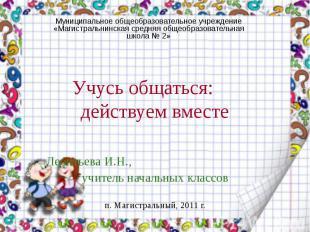 Учусь общаться: действуем вместе Леонтьева И.Н., учитель начальных классов п. Ма