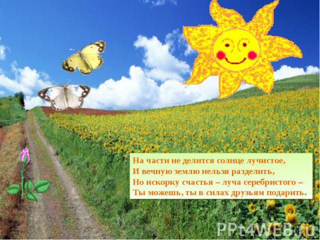На части не делится солнце лучистое, И вечную землю нельзя разделить, Но искорку счастья – луча серебристого – Ты можешь, ты в силах друзьям подарить.