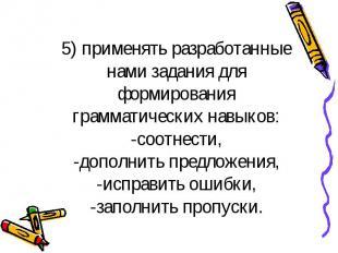 5) применять разработанные нами задания для формирования грамматических навыков: