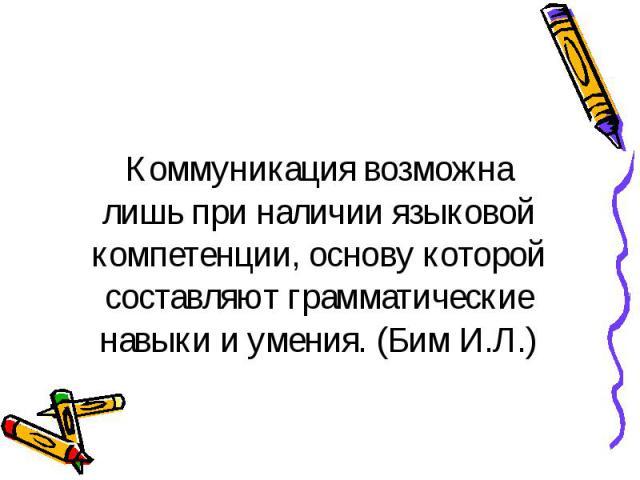 Коммуникация возможна лишь при наличии языковой компетенции, основу которой составляют грамматические навыки и умения. (Бим И.Л.)