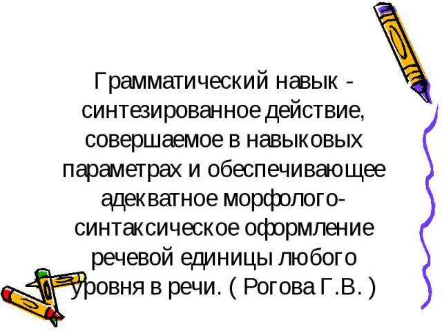 Грамматический навык - синтезированное действие, совершаемое в навыковых параметрах и обеспечивающее адекватное морфолого-синтаксическое оформление речевой единицы любого уровня в речи. ( Рогова Г.В. )
