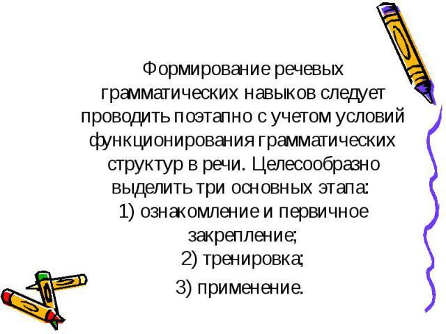 Формирование речевых грамматических навыков следует проводить поэтапно с учетом условий функционирования грамматических структур в речи. Целесообразно выделить три основных этапа: 1) ознакомление и первичное закрепление; 2) тренировка; 3) применение.
