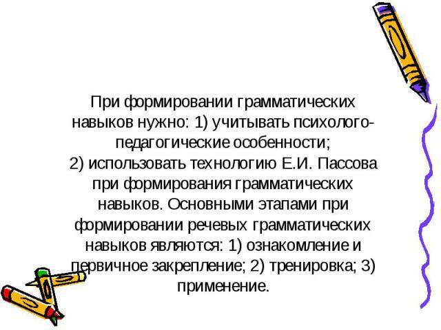 При формировании грамматических навыков нужно: 1) учитывать психолого-педагогические особенности; 2) использовать технологию Е.И. Пассова при формирования грамматических навыков. Основными этапами при формировании речевых грамматических навыков явля…