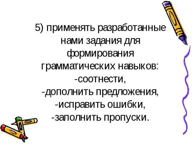 5) применять разработанные нами задания для формирования грамматических навыков: -соотнести, -дополнить предложения, -исправить ошибки, -заполнить пропуски.