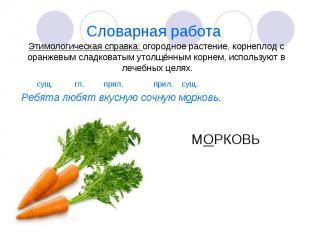 Словарная работа Этимологическая справка: огородное растение, корнеплод с оранже