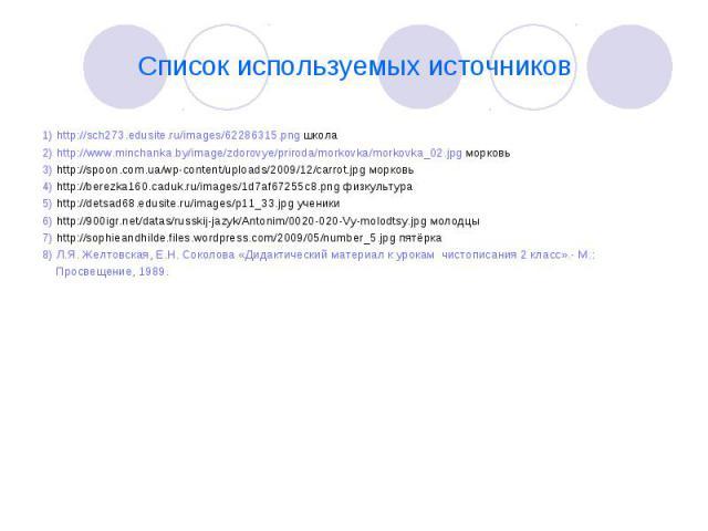Список используемых источников 1) http://sch273.edusite.ru/images/62286315.png школа 2) http://www.minchanka.by/image/zdorovye/priroda/morkovka/morkovka_02.jpg морковь 3) http://spoon.com.ua/wp-content/uploads/2009/12/carrot.jpg морковь 4) http://be…
