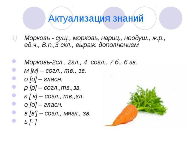 Актуализация знаний Морковь - сущ., морковь, нариц., неодуш., ж.р., ед.ч., В.п.,3 скл., выраж. дополнением Морковь-2сл., 2гл., 4 согл., 7 б., 6 зв. м [м] – согл., тв., зв. о [о] – гласн. р [р] – согл.,тв.,зв. к [ к] – согл., тв.,гл. о [о] – гласн. в…