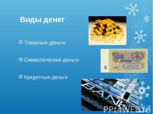 Виды денег Товарные деньги Символические деньги Кредитные деньги