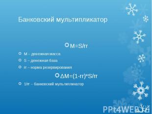 Банковский мультипликатор M=S/rr М – денежная масса S – денежная база rr – норма