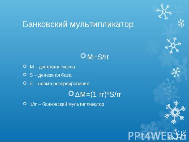 Банковский мультипликатор M=S/rr М – денежная масса S – денежная база rr – норма резервирования ΔM=(1-rr)*S/rr 1/rr – банковский мультипликатор