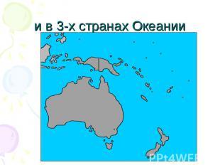 и в 3-х странах Океании