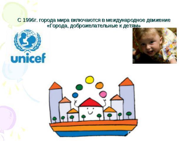 С 1996г. города мира включаются в международное движение «Города, доброжелательные к детям»