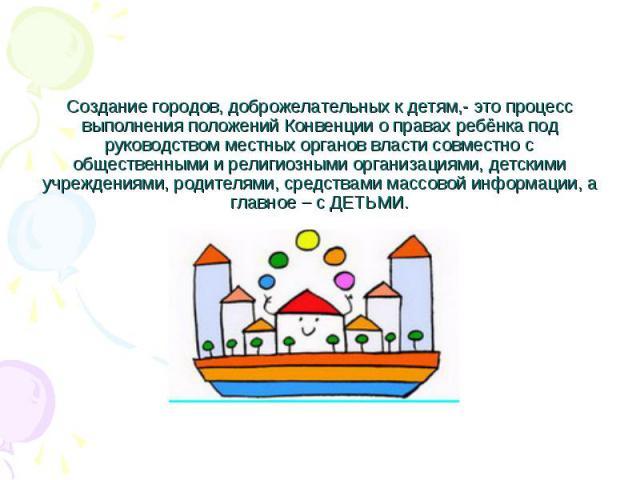 Создание городов, доброжелательных к детям,- это процесс выполнения положений Конвенции о правах ребёнка под руководством местных органов власти совместно с общественными и религиозными организациями, детскими учреждениями, родителями, средствами ма…