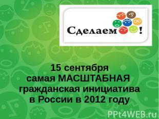 Сделаем 15 сентября самая МАСШТАБНАЯ гражданская инициатива в России в 2012 году