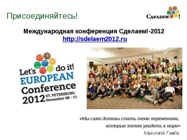 Присоединяйтесь! Международная конференция Сделаем!-2012 http://sdelaem2012.ru «Мы сами должны стать теми переменами, которые хотим увидеть в мире» Махатма Ганди