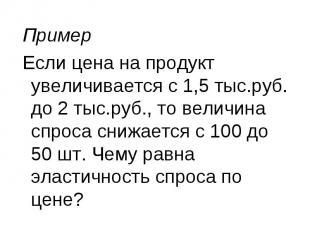 Пример Если цена на продукт увеличивается с 1,5 тыс.руб. до 2 тыс.руб., то велич