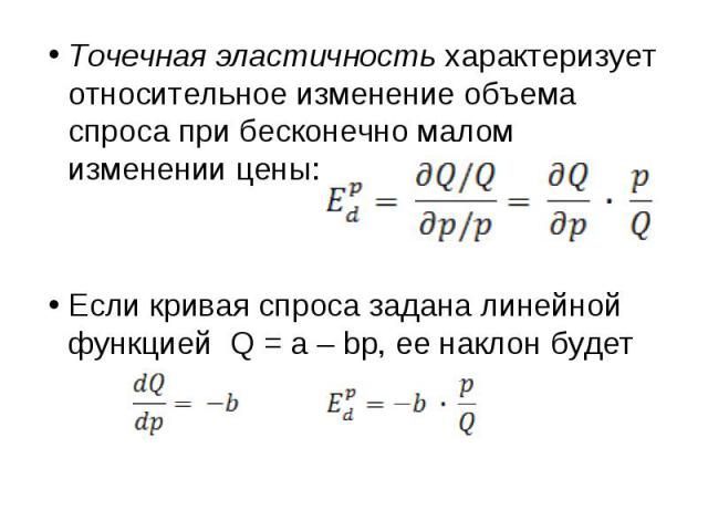 Точечная эластичность характеризует относительное изменение объема спроса при бесконечно малом изменении цены: Если кривая спроса задана линейной функцией Q = a – bp, ее наклон будет
