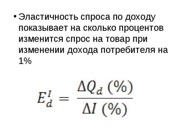 Эластичность спроса по доходу показывает на сколько процентов изменится спрос на товар при изменении дохода потребителя на 1%