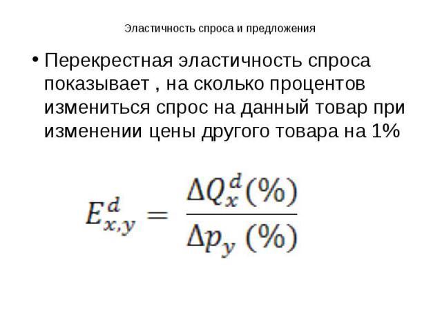 Эластичность спроса и предложения Перекрестная эластичность спроса показывает , на сколько процентов измениться спрос на данный товар при изменении цены другого товара на 1%