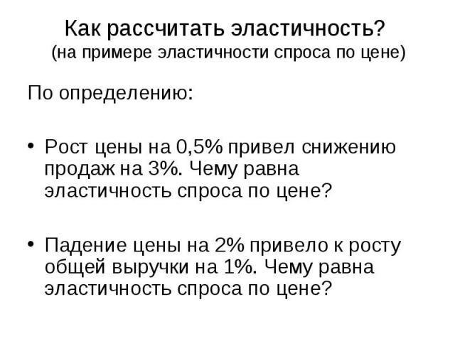 Как рассчитать эластичность? (на примере эластичности спроса по цене) По определению: Рост цены на 0,5% привел снижению продаж на 3%. Чему равна эластичность спроса по цене? Падение цены на 2% привело к росту общей выручки на 1%. Чему равна эластичн…