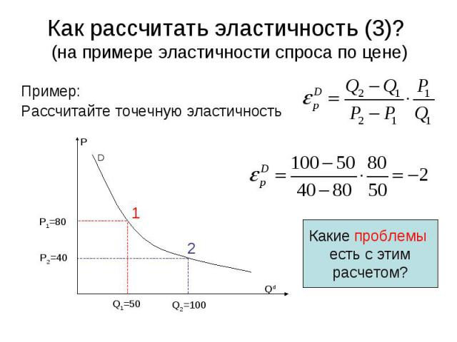 D P Qd 1 2 Q1=50 Q2=100 P2=40 P1=80 Какие проблемы есть с этим расчетом? Как рассчитать эластичность (3)? (на примере эластичности спроса по цене) Пример: Рассчитайте точечную эластичность