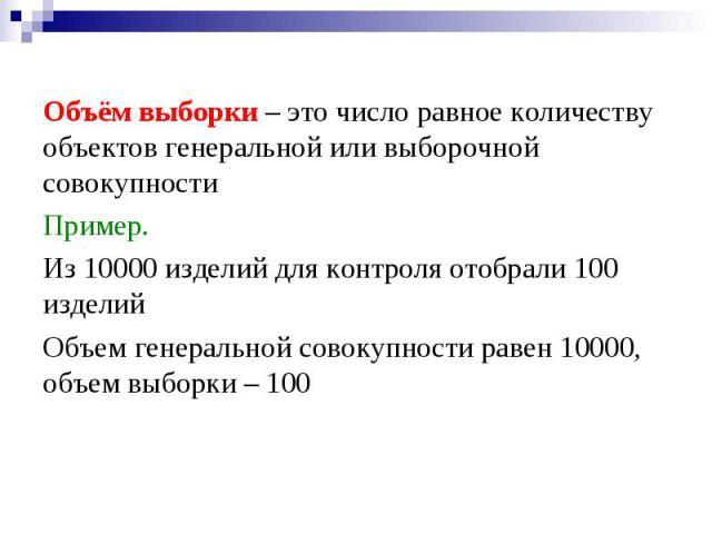 Объём выборки – это число равное количеству объектов генеральной или выборочной совокупности Пример. Из 10000 изделий для контроля отобрали 100 изделий Объем генеральной совокупности равен 10000, объем выборки – 100