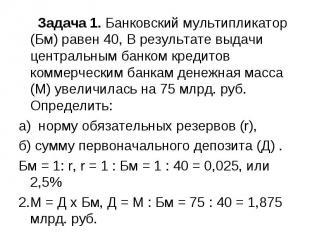 Задача 1. Банковский мультипликатор (Бм) равен 40, В результате выдачи центральн