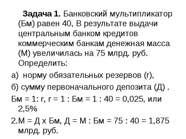 Задача 1. Банковский мультипликатор (Бм) равен 40, В результате выдачи центральным банком кредитов коммерческим банкам денежная масса (М) увеличилась на 75 млрд. руб. Определить: а) норму обязательных резервов (r), б) сумму первоначального депозита …