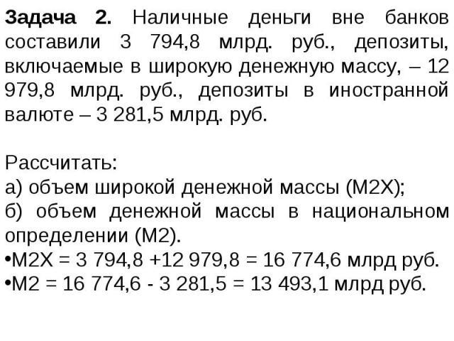 Задача 2. Наличные деньги вне банков составили 3 794,8 млрд. руб., депозиты, включаемые в широкую денежную массу, – 12 979,8 млрд. руб., депозиты в иностранной валюте – 3 281,5 млрд. руб. Рассчитать: а) объем широкой денежной массы (М2Х); б) объем д…