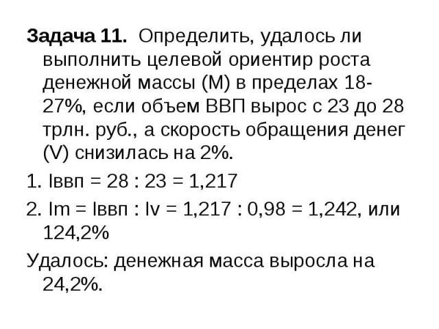 Задача 11. Определить, удалось ли выполнить целевой ориентир роста денежной массы (М) в пределах 18-27%, если объем ВВП вырос с 23 до 28 трлн. руб., а скорость обращения денег (V) снизилась на 2%. 1. Iввп = 28 : 23 = 1,217 2. Im = Iввп : Iv = 1,217 …