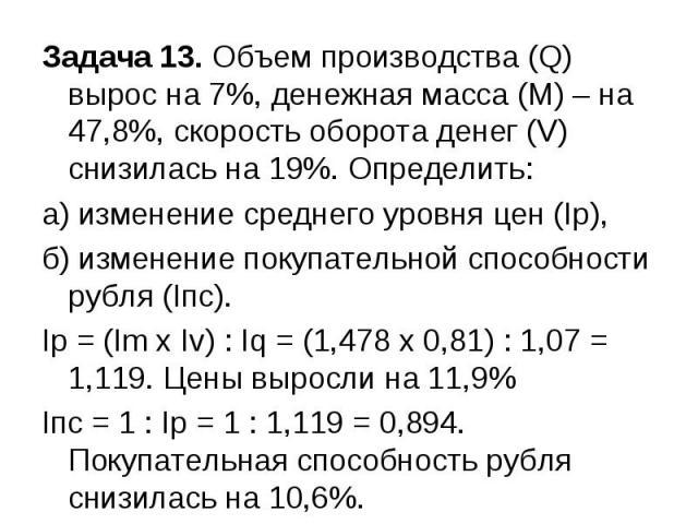 Задача 13. Объем производства (Q) вырос на 7%, денежная масса (М) – на 47,8%, скорость оборота денег (V) снизилась на 19%. Определить: а) изменение среднего уровня цен (Iр), б) изменение покупательной способности рубля (Iпс). Ip = (Im x Iv) : Iq = (…