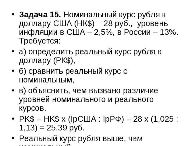 Задача 15. Номинальный курс рубля к доллару США (НК$) – 28 руб., уровень инфляции в США – 2,5%, в России – 13%. Требуется: а) определить реальный курс рубля к доллару (РК$), б) сравнить реальный курс с номинальным, в) объяснить, чем вызвано различие…