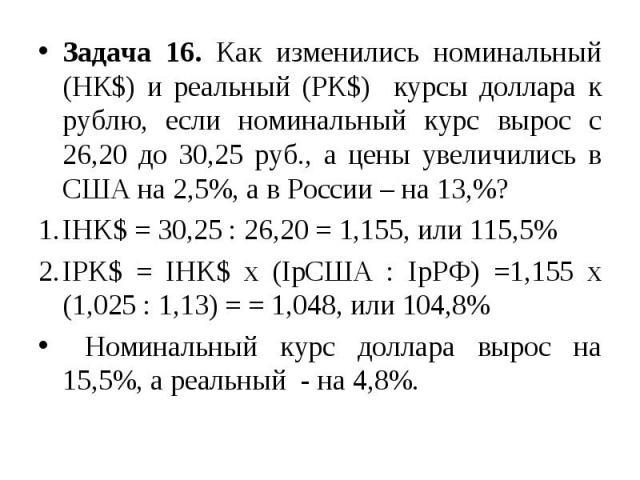 Задача 16. Как изменились номинальный (НК$) и реальный (РК$) курсы доллара к рублю, если номинальный курс вырос с 26,20 до 30,25 руб., а цены увеличились в США на 2,5%, а в России – на 13,%? IHK$ = 30,25 : 26,20 = 1,155, или 115,5% IPK$ = IHK$ x (Ip…