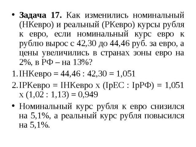 Задача 17. Как изменились номинальный (НКевро) и реальный (РКевро) курсы рубля к евро, если номинальный курс евро к рублю вырос с 42,30 до 44,46 руб. за евро, а цены увеличились в странах зоны евро на 2%, в РФ – на 13%? IHKевро = 44,46 : 42,30 = 1,0…