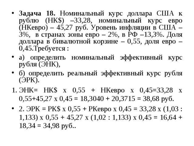 Задача 18. Номинальный курс доллара США к рублю (НК$) –33,28, номинальный курс евро (НКевро) – 45,27 руб. Уровень инфляции в США – 3%, в странах зоны евро – 2%, в РФ –13,3%. Доля доллара в бивалютной корзине – 0,55, доля евро – 0,45.Требуется : а) о…