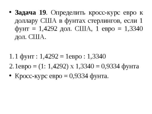 Задача 19. Определить кросс-курс евро к доллару США в фунтах стерлингов, если 1 фунт = 1,4292 дол. США, 1 евро = 1,3340 дол. США. 1 фунт : 1,4292 = 1евро : 1,3340 1евро = (1: 1,4292) х 1,3340 = 0,9334 фунта Кросс-курс евро = 0,9334 фунта.