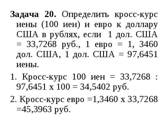 Задача 20. Определить кросс-курс иены (100 иен) и евро к доллару США в рублях, если 1 дол. США = 33,7268 руб., 1 евро = 1, 3460 дол. США, 1 дол. США = 97,6451 иены. 1. Кросс-курс 100 иен = 33,7268 : 97,6451 х 100 = 34,5402 руб. 2. Кросс-курс евро =1…