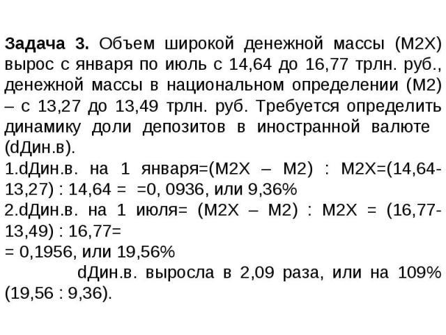 Задача 3. Объем широкой денежной массы (М2Х) вырос с января по июль с 14,64 до 16,77 трлн. руб., денежной массы в национальном определении (М2) – с 13,27 до 13,49 трлн. руб. Требуется определить динамику доли депозитов в иностранной валюте (dДин.в).…