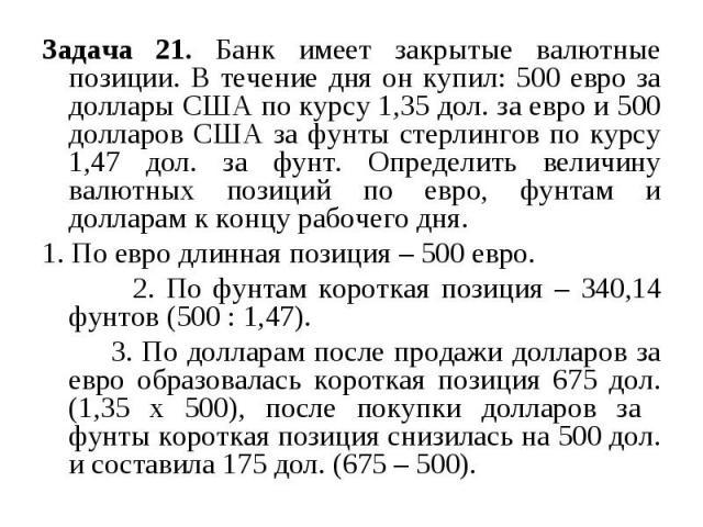 Задача 21. Банк имеет закрытые валютные позиции. В течение дня он купил: 500 евро за доллары США по курсу 1,35 дол. за евро и 500 долларов США за фунты стерлингов по курсу 1,47 дол. за фунт. Определить величину валютных позиций по евро, фунтам и дол…