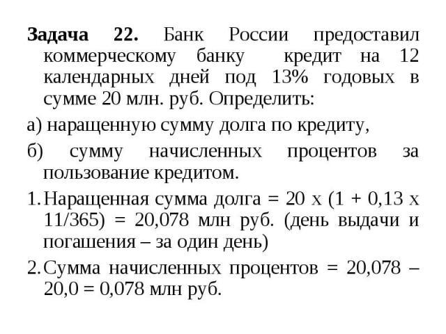 Задача 22. Банк России предоставил коммерческому банку кредит на 12 календарных дней под 13% годовых в сумме 20 млн. руб. Определить: а) наращенную сумму долга по кредиту, б) сумму начисленных процентов за пользование кредитом. Наращенная сумма долг…