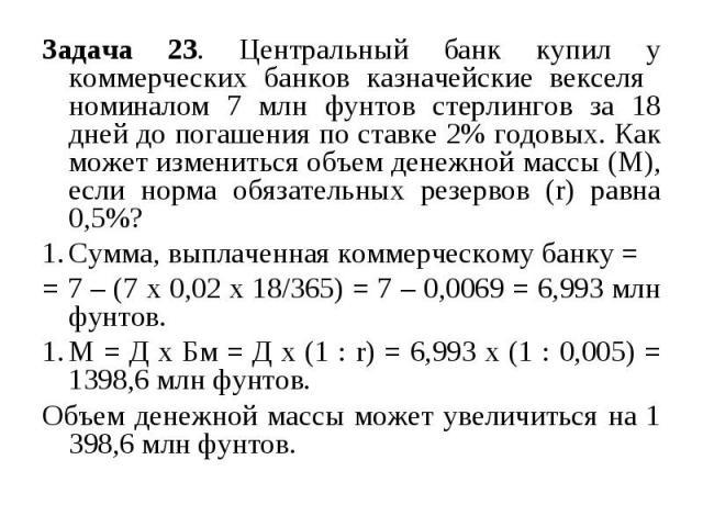 Задача 23. Центральный банк купил у коммерческих банков казначейские векселя номиналом 7 млн фунтов стерлингов за 18 дней до погашения по ставке 2% годовых. Как может измениться объем денежной массы (М), если норма обязательных резервов (r) равна 0,…