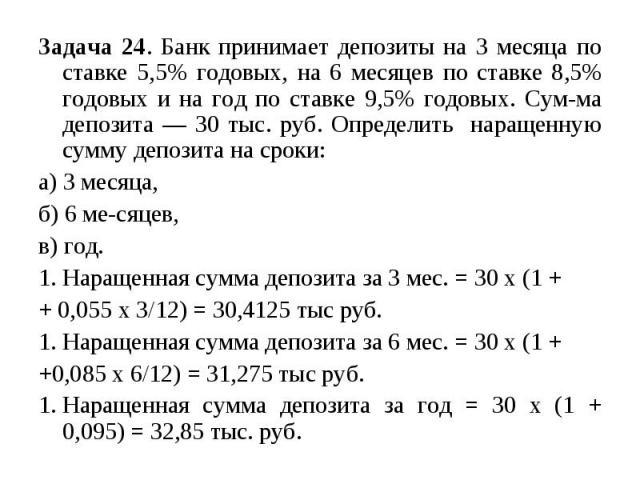 Задача 24. Банк принимает депозиты на 3 месяца по ставке 5,5% годовых, на 6 месяцев по ставке 8,5% годовых и на год по ставке 9,5% годовых. Сумма депозита — 30 тыс. руб. Определить наращенную сумму депозита на сроки: а) 3 месяца, б) 6 месяцев, в) го…