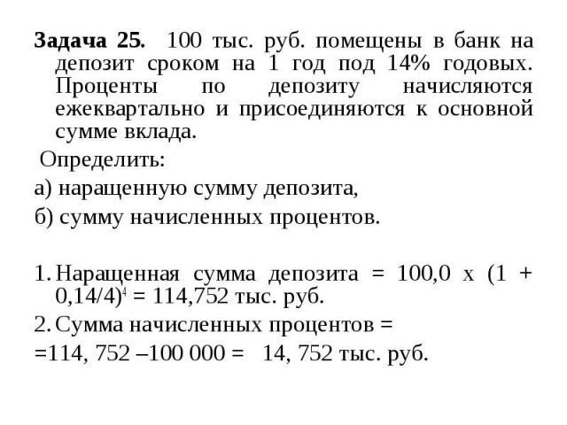 Задача 25. 100 тыс. руб. помещены в банк на депозит сроком на 1 год под 14% годовых. Проценты по депозиту начисляются ежеквартально и присоединяются к основной сумме вклада. Определить: а) наращенную сумму депозита, б) сумму начисленных процентов. Н…