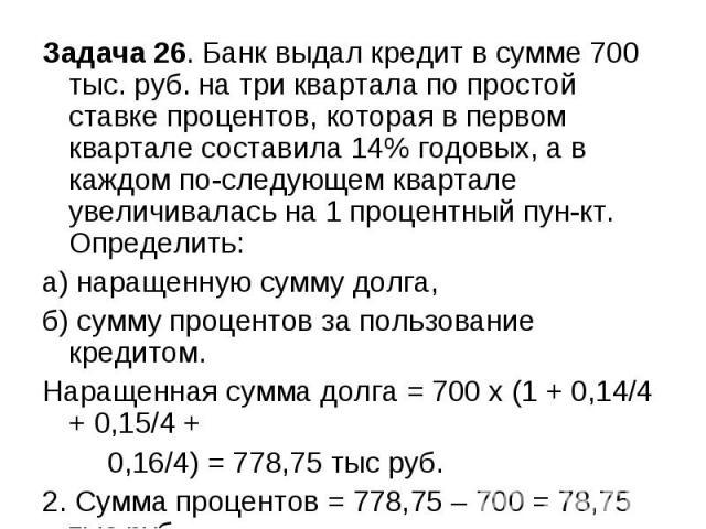 Задача 26. Банк выдал кредит в сумме 700 тыс. руб. на три квартала по простой ставке процентов, которая в первом квартале составила 14% годовых, а в каждом последующем квартале увеличивалась на 1 процентный пункт. Определить: а) наращенную сумму дол…