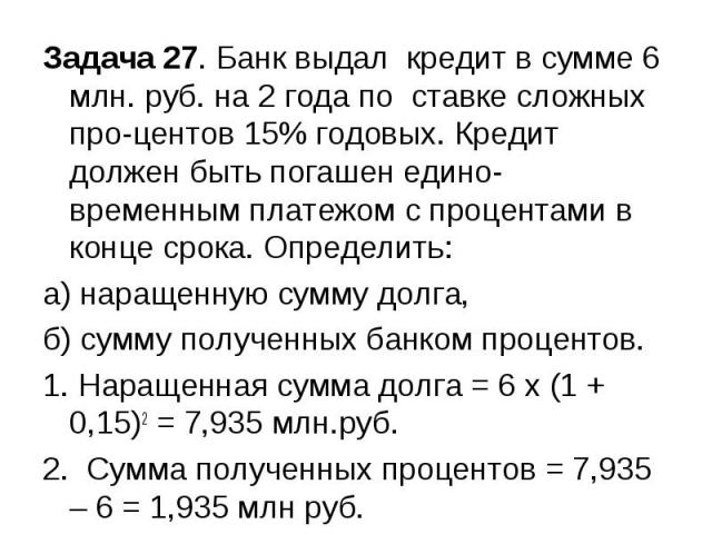 Задача 27. Банк выдал кредит в сумме 6 млн. руб. на 2 года по ставке сложных процентов 15% годовых. Кредит должен быть погашен единовременным платежом с процентами в конце срока. Определить: а) наращенную сумму долга, б) сумму полученных банком проц…