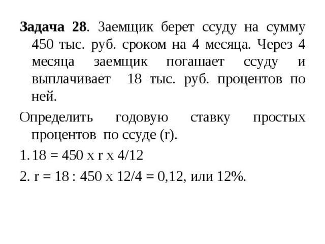 Задача 28. Заемщик берет ссуду на сумму 450 тыс. руб. сроком на 4 месяца. Через 4 месяца заемщик погашает ссуду и выплачивает 18 тыс. руб. процентов по ней. Определить годовую ставку простых процентов по ссуде (r). 18 = 450 х r х 4/12 2. r = 18 : 45…